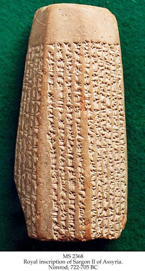 "This clay prism contains Assyrian inscriptions in cuneiform writing that validates the Biblical account regarding the capture and deportation of the northern kingdom of Israel in 722 B.C.  The inscriptions record the 8th campaign of Sargon II in Syria and the revolts in Samaria, the capital of northern Israel, before and after Sargon's campaigns.  The Assyrian inscriptions also record king Sargon's boasting, ""I besieged and captured Samaria, and carried off 27,290 of its inhabitants as booty"" (2 Kings 17:5-6).  This cuneiform tablet is addressed to the god Asshur and is now in the Louvre, Paris. http://jesuschristgospel.com/sargon-ii-inscriptions/"
