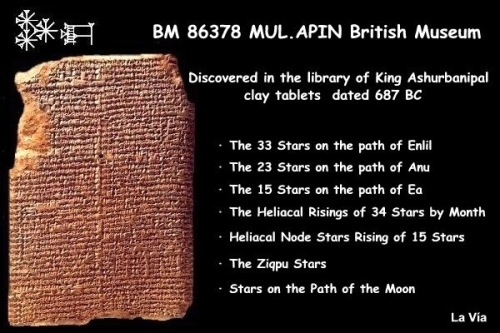 BM 86378, cuneiform tablets from the library of King Ashurbanipal, circa 687 BCE, held in the British Museum.<br /> MUL.APIN includes a list of thirty-six stars, three stars for each month of the year. The stars are those having a helical rise in a particular month. The first line lists the three stars, which have the helical rise in the first month of the year, Nisannu, which is associated with the vernal equinox. <br /> In the second line, three other stars are listed, with a helical rise in the second month, Ayyāru, and so on.<br /> I MUL.APIN sono testi antichi su tavolette di argilla, comprendono un elenco di trentasei stelle, tre stelle per ogni mese dell'anno. <br /> Le stelle sono quelle aventi ciascuna la levata eliaca in un particolare mese. Si ha perciò questo schema: nella prima riga sono elencate tre stelle, che hanno la levata eliaca nel primo mese dell'anno, Nīsannu (quello associato all'epoca dell'equinozio di primavera). <br /> Nella seconda riga sono elencate altre tre stelle, ancora ciascuna avente levata eliaca nel secondo mese, Ayyāru, e così via.<br /> http://www.lavia.org/italiano/archivio/calendarioakkadit.htm