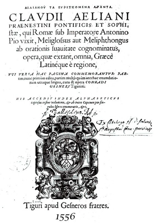 Frontispiece of Claudius Aelianus, dated 1556. Born circa 175 CE and died circa 235 CE, he was born at Praeneste. A Roman author and teacher of rhetoric, his two chief works are cherished for their quotations from earlier authors, whose works are lost to history. He wrote De Natura Animalium and Varia Historia, though significant fragments of other works, On Providence and Divine Manifestations, are also preserved in the early medieval encyclopedia, The Suda. http://www.summagallicana.it/lessico/e/Eliano%20o%20Claudio%20Eliano.htm