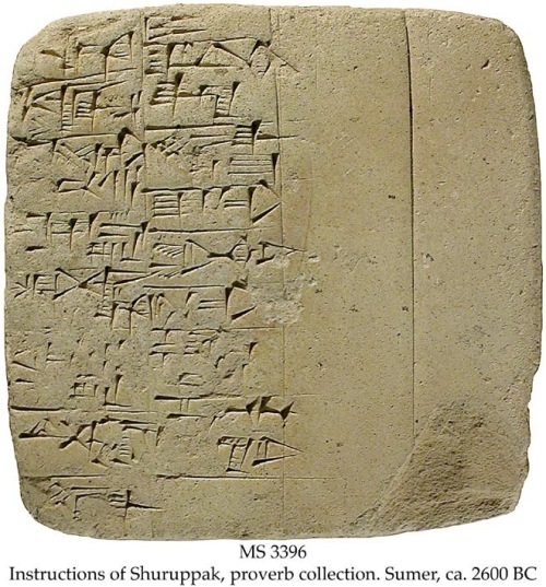 MS in Sumerian on clay, Sumer, ca. 2600 BC.  Context: For the Old Babylonian recension of the text, see MSS 2817 (lines 1-22), 3352 (lines 1-38), 2788 (lines 1-45), 2291 (lines 88-94), 2040 (lines 207-216), 3400 (lines 342-345), MS 3176/1, text 3, and 3366. Commentary: This Early Dynastic tablet represents the earliest literature in the world. Only three texts are known from the dawn of literature: The Shuruppak instructions, The Kesh temple hymn, and various incantations (see MS 4549).  The instructions are addressed by the antediluvian ruler Shuruppak to his son Ziusudra, who was the Sumerian Noah, cf. MS 3026, the Sumerian Flood Story, and MS 2950, Atra-Hasis, the Old Babylonian Flood Story.  The Shuruppak instructions can be considered the Sumerian antecedents of the Biblical Ten Commandments and proverbs of the Bible:  Line 50: Do not curse with powerful means (3rd Commandment); lines 28: Do not kill (6th Commandment); line 33-34: Do not laugh with or sit alone in a chamber with a girl that is married (7th Commandment); lines 28-31: Do not steal or commit robbery (8th Commandment); and line 36: Do not spit out lies (9th Commandment).